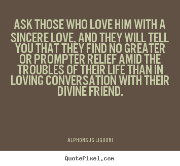 Quotes about love - Ask those who love him with a sincere love, and they will tell you that..