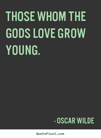 Oscar Wilde picture quotes - Those whom the gods love grow young. - Love quote