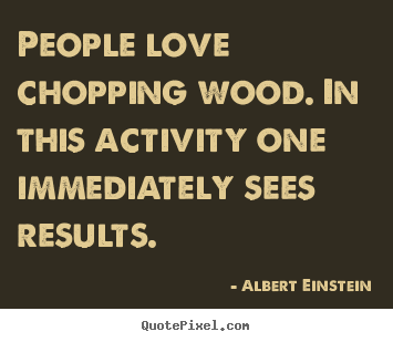 Love quotes - People love chopping wood. in this activity one immediately sees results.