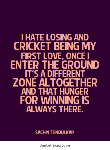 Sayings about love - I hate losing and cricket being my first love, once..