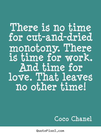 Quotes about love - There is no time for cut-and-dried monotony. there is time..