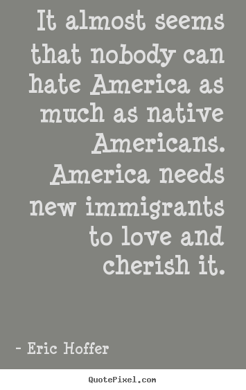Design custom picture quotes about love - It almost seems that nobody can hate america as much as native americans...