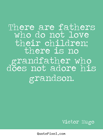 Quotes about love - There are fathers who do not love their children; there is no grandfather..