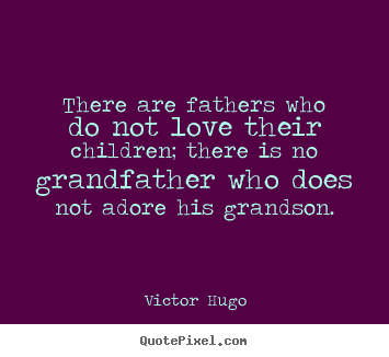 Love sayings - There are fathers who do not love their children;..