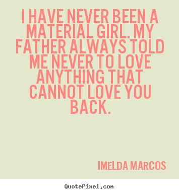 I have never been a material girl. my father always.. Imelda Marcos famous love quote