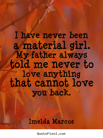 Quotes about love - I have never been a material girl. my father always..