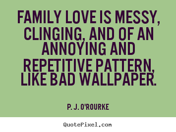 Love quotes - Family love is messy, clinging, and of an annoying and..