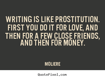Quotes about love - Writing is like prostitution. first you do..