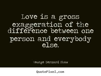 Create custom picture quotes about love - Love is a gross exaggeration of the difference between..