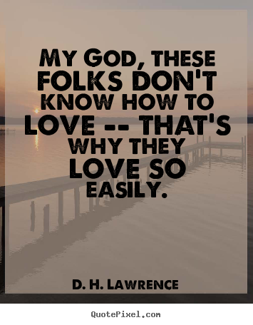 Quotes about love - My god, these folks don't know how to love -- that's..