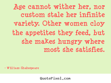 Quote about love - Age cannot wither her, nor custom stale her infinite variety. other..