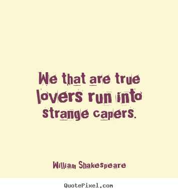 Quotes about love - We that are true lovers run into strange capers.