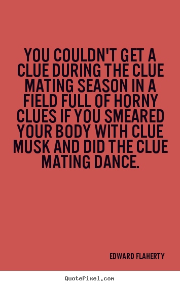 Quote about love - You couldn't get a clue during the clue mating season in a field..
