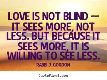 How to make poster quotes about love - Love is not blind -- it sees more, not less. but because..