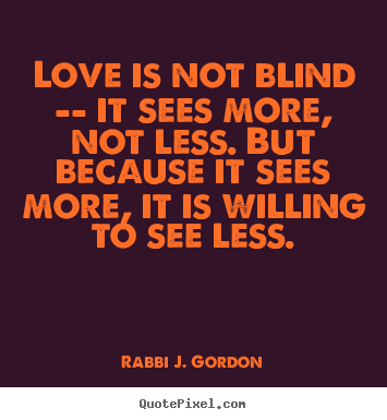 Quotes about love - Love is not blind -- it sees more, not less. but..