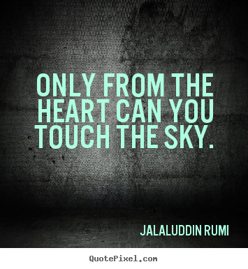 Only from the heart can you touch the sky. Jalal-Uddin Rumi good love quotes
