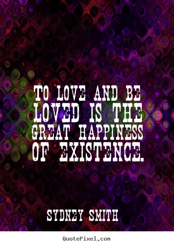 Quotes about love - To love and be loved is the great happiness of existence.