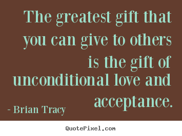 Create picture quotes about love - The greatest gift that you can give to others..