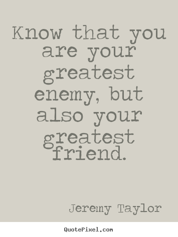 Love quotes - Know that you are your greatest enemy, but also your greatest friend.