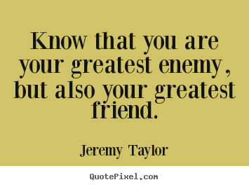Jeremy Taylor picture quotes - Know that you are your greatest enemy, but also your greatest.. - Love quotes