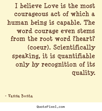 I believe love is the most courageous act of which a human being is.. Vanna Bonta good love quotes