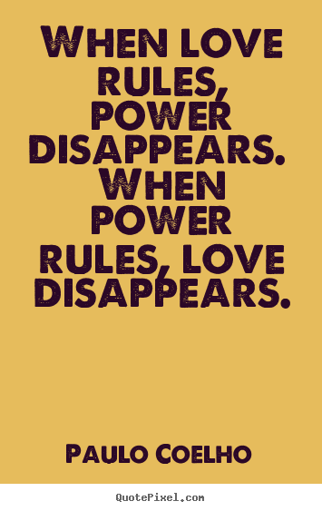 Paulo Coelho picture quotes - When love rules, power disappears. when power.. - Love quote
