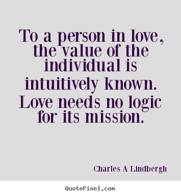 To a person in love, the value of the individual.. Charles A Lindbergh popular love quote