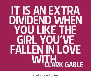 Quotes about love - It is an extra dividend when you like the girl you've fallen in..