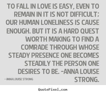 Anna Louise Strong picture quotes - To fall in love is easy, even to remain in it is not difficult; our.. - Love quotes
