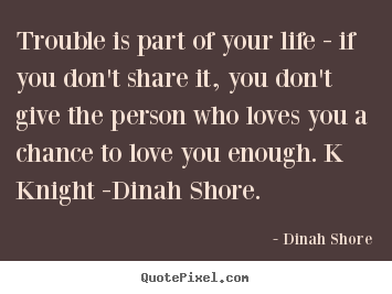 Dinah Shore picture quotes - Trouble is part of your life - if you don't share it, you don't.. - Love quotes