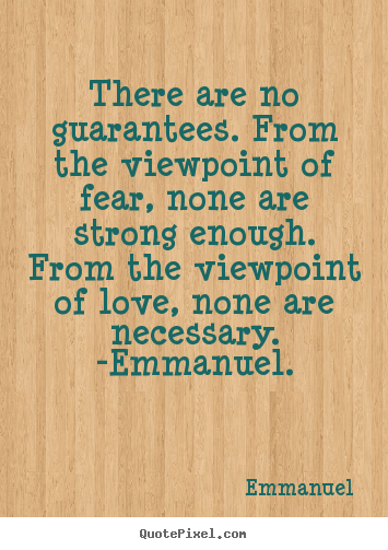 There are no guarantees. from the viewpoint of fear,.. Emmanuel popular love quotes