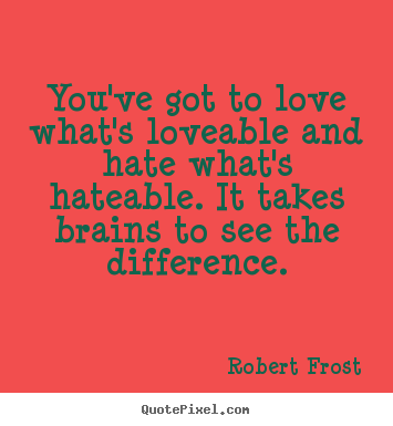 Robert Frost picture quote - You've got to love what's loveable and hate what's hateable... - Love quote