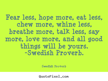 Love sayings - Fear less, hope more, eat less, chew more, whine less, breathe more, talk..