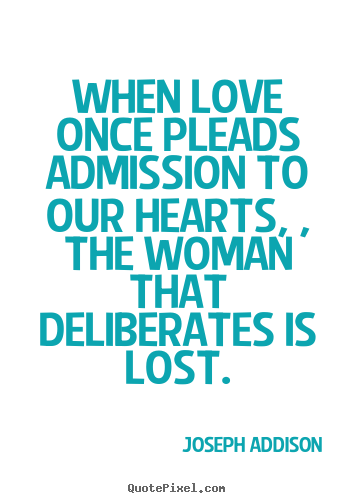 When love once pleads admission to our hearts,.. Joseph Addison  love quotes