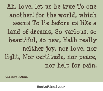 Ah, love, let us be true to one another! for the.. Matthew Arnold good love quotes