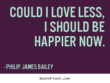 Philip James Bailey picture sayings - Could i love less, i should be happier now. - Love quotes