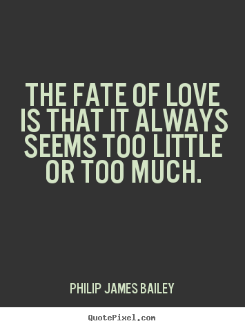 Philip James Bailey picture quotes - The fate of love is that it always seems too little.. - Love quotes