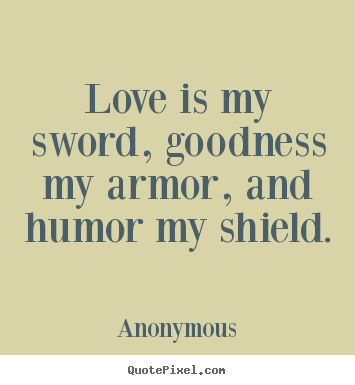 Love quote - Love is my sword, goodness my armor, and humor my shield.