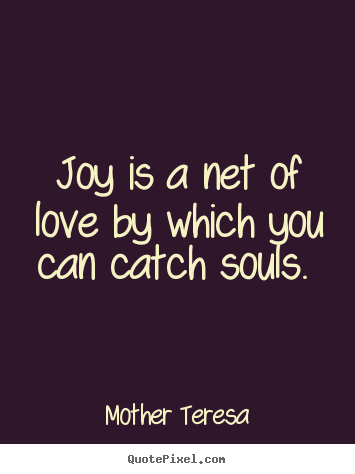 Joy is a net of love by which you can catch souls.  Mother Teresa  love quote