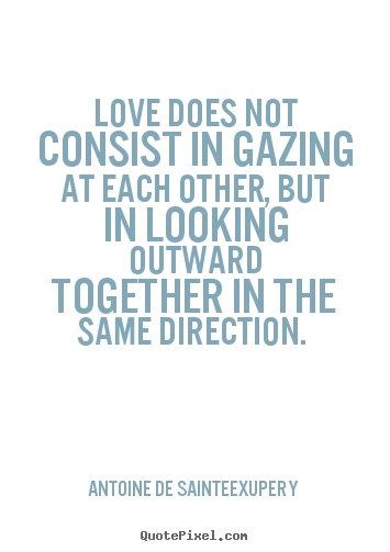 Quote about love - Love does not consist in gazing at each other, but in looking outward..