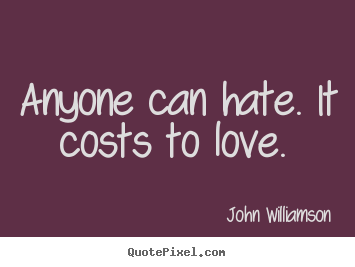 Diy poster quote about love - Anyone can hate. it costs to love.
