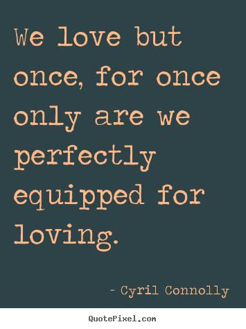 Sayings about love - We love but once, for once only are we perfectly..