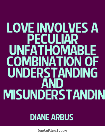Diane Arbus picture quotes - Love involves a peculiar unfathomable combination of.. - Love quotes