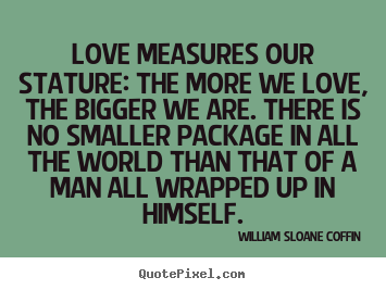 Quotes about love - Love measures our stature: the more we love,..