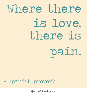 Diy picture quotes about love - Where there is love, there is pain.