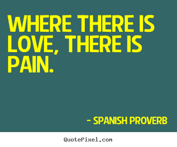 Love quotes - Where there is love, there is pain.