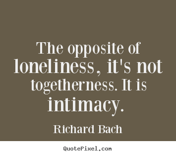 The opposite of loneliness, it's not togetherness... Richard Bach great love quotes