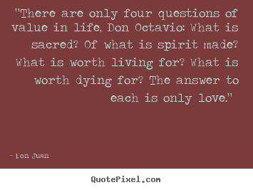 "Customize picture quotes about love - ""there are only four questions of value in life, don octavio: what.."