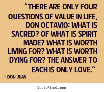 """there are only four questions of value in life,.. Don Juan popular love quotes"