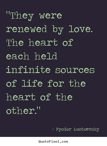 "Fyodor Dostoevsky picture quotes - ""they were renewed by love. the heart of each held infinite sources.. - Love quotes"